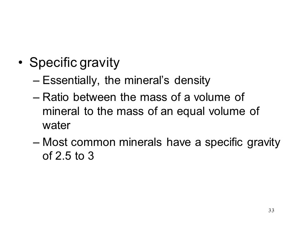 33 Specific gravity –Essentially, the mineral's density –Ratio between the mass of a volume of mineral to the mass of an equal volume of water –Most common minerals have a specific gravity of 2.5 to 3