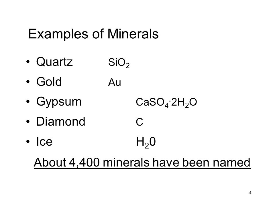 4 Examples of Minerals Quartz SiO 2 Gold Au Gypsum CaSO 4. 2H 2 O Diamond C Ice H 2 0 About 4,400 minerals have been named