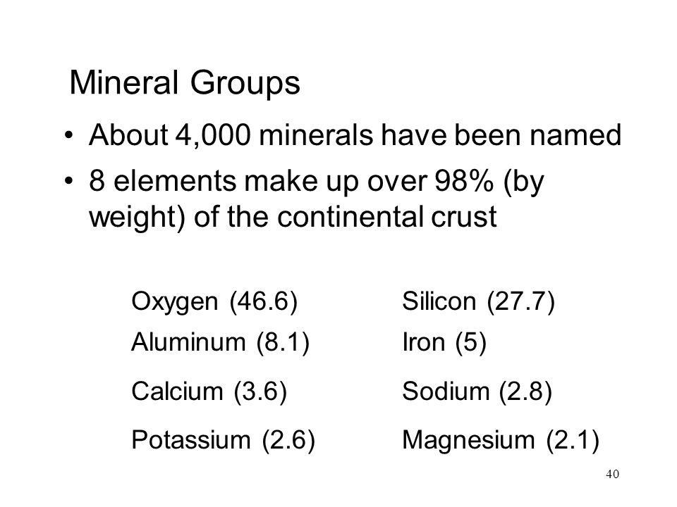 40 Mineral Groups About 4,000 minerals have been named 8 elements make up over 98% (by weight) of the continental crust Oxygen (46.6)Silicon (27.7) Aluminum (8.1)Iron (5) Calcium (3.6)Sodium (2.8) Potassium (2.6)Magnesium (2.1)