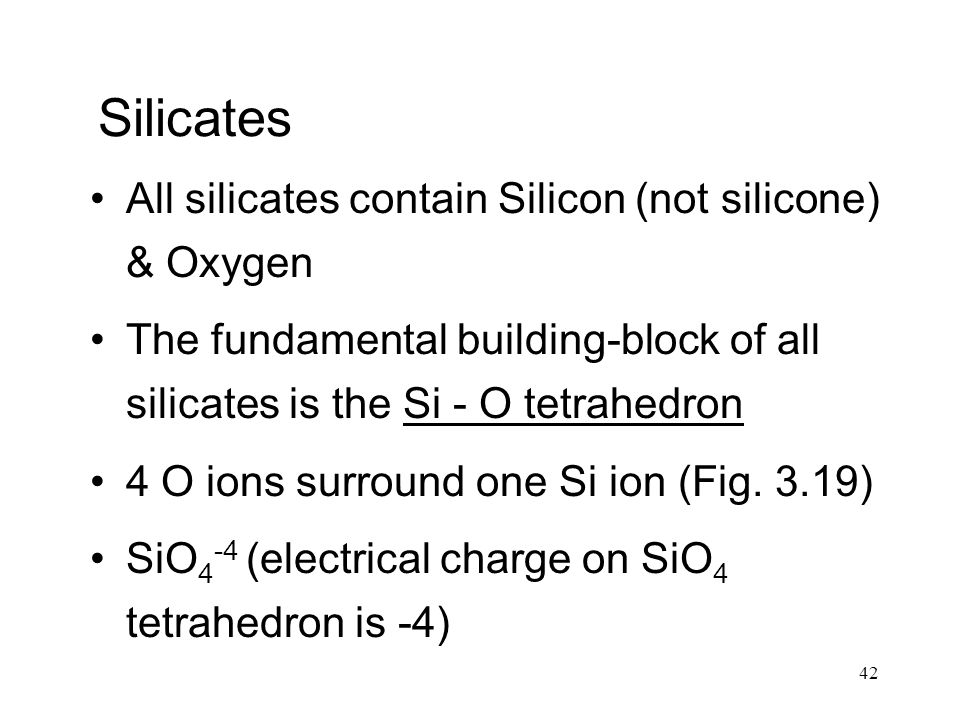 42 Silicates All silicates contain Silicon (not silicone) & Oxygen The fundamental building-block of all silicates is the Si - O tetrahedron 4 O ions surround one Si ion (Fig.