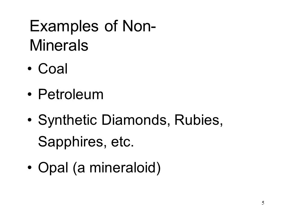 5 Examples of Non- Minerals Coal Petroleum Synthetic Diamonds, Rubies, Sapphires, etc. Opal (a mineraloid)