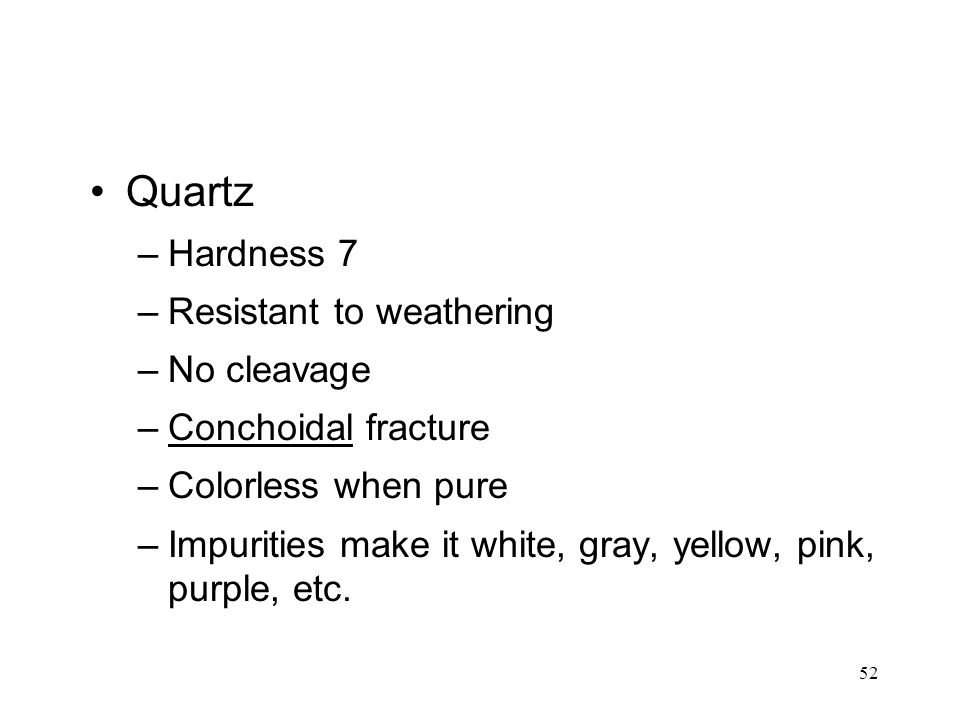 52 Quartz –Hardness 7 –Resistant to weathering –No cleavage –Conchoidal fracture –Colorless when pure –Impurities make it white, gray, yellow, pink, p