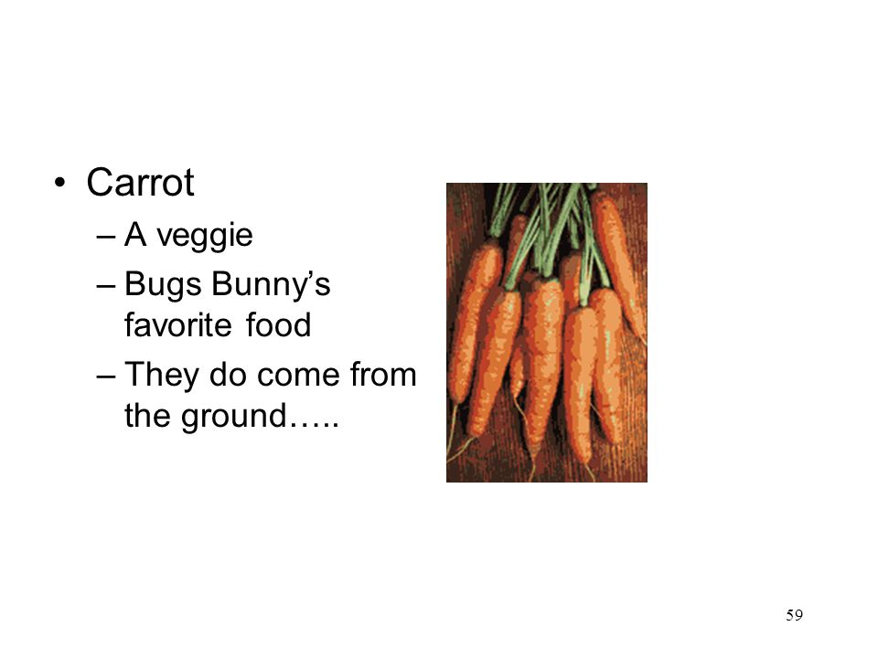 59 Carrot –A veggie –Bugs Bunny's favorite food –They do come from the ground…..