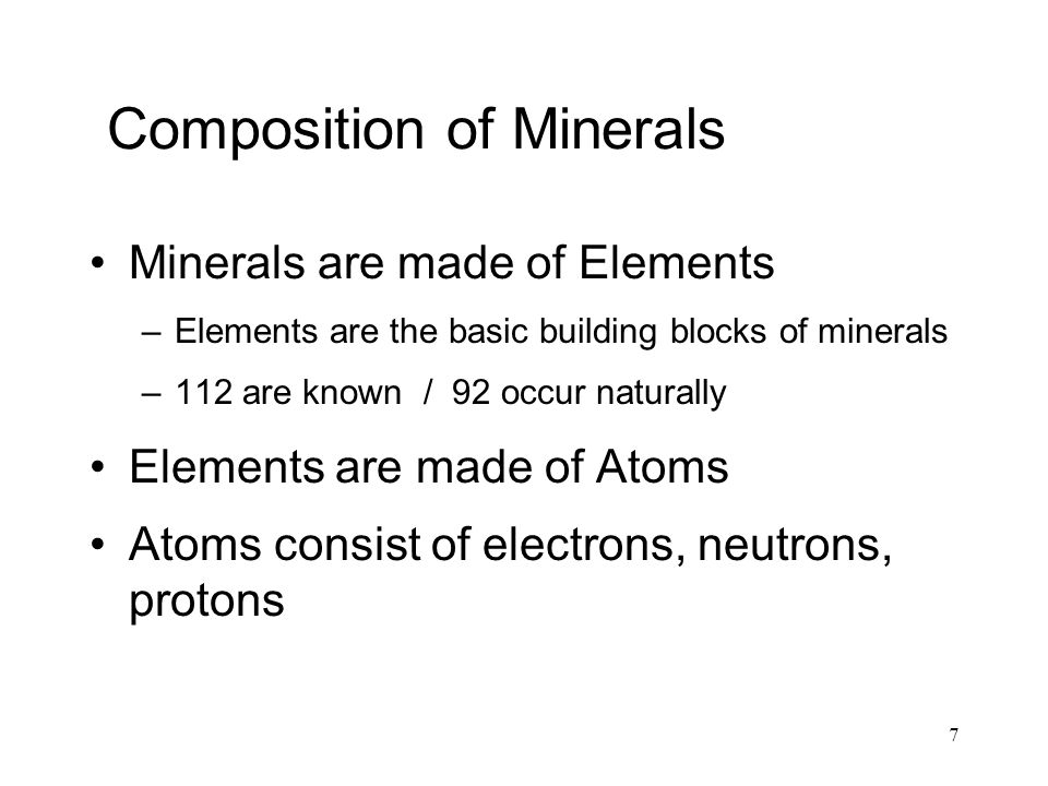 7 Composition of Minerals Minerals are made of Elements –Elements are the basic building blocks of minerals –112 are known / 92 occur naturally Elements are made of Atoms Atoms consist of electrons, neutrons, protons