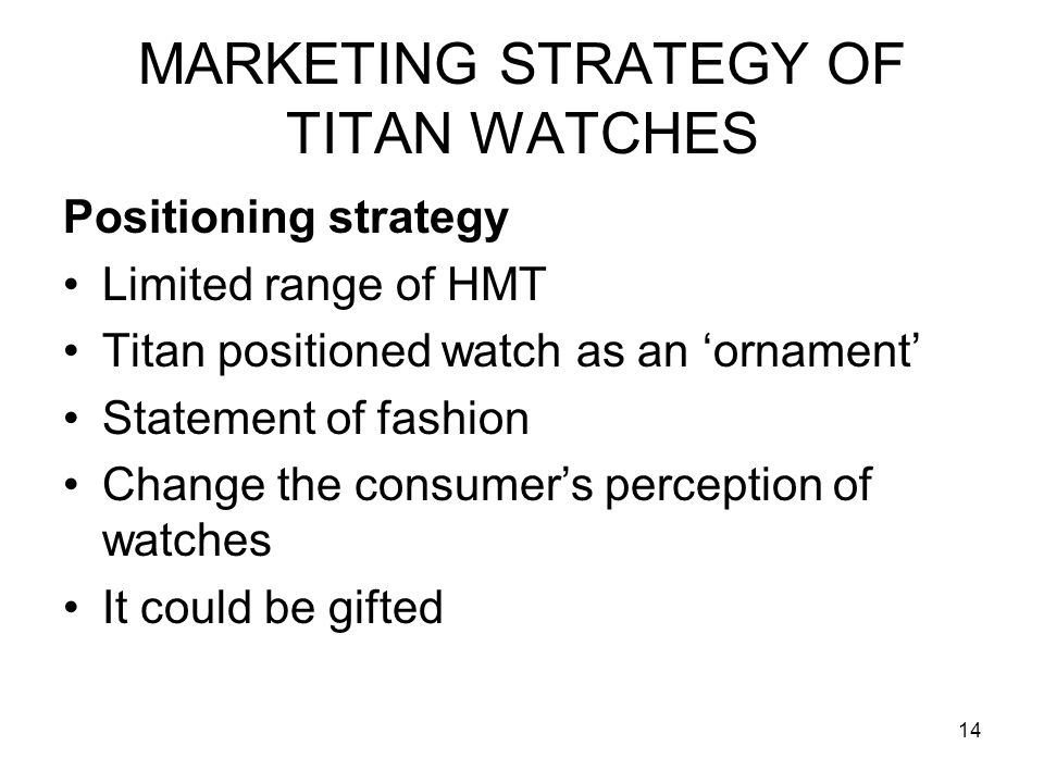 14 MARKETING STRATEGY OF TITAN WATCHES Positioning strategy Limited range of HMT Titan positioned watch as an 'ornament' Statement of fashion Change the consumer's perception of watches It could be gifted