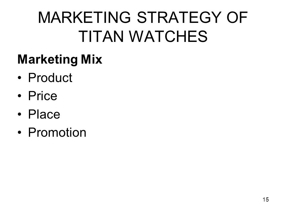 15 MARKETING STRATEGY OF TITAN WATCHES Marketing Mix Product Price Place Promotion