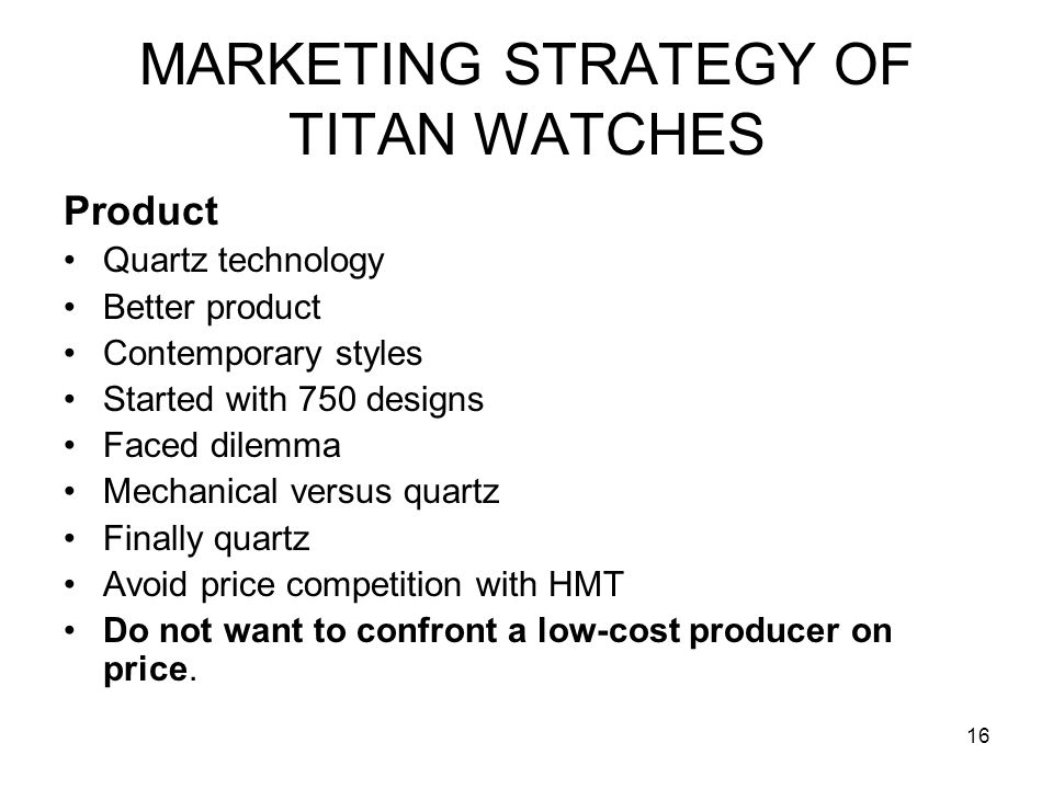16 MARKETING STRATEGY OF TITAN WATCHES Product Quartz technology Better product Contemporary styles Started with 750 designs Faced dilemma Mechanical