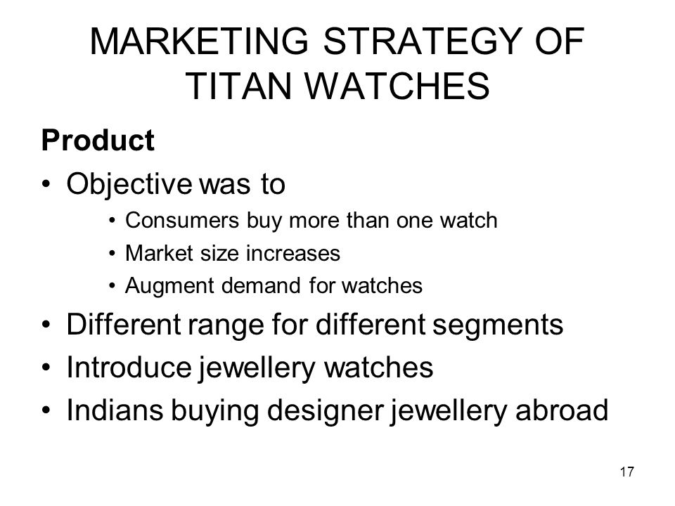17 MARKETING STRATEGY OF TITAN WATCHES Product Objective was to Consumers buy more than one watch Market size increases Augment demand for watches Different range for different segments Introduce jewellery watches Indians buying designer jewellery abroad