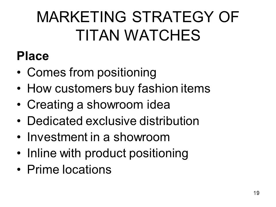 19 MARKETING STRATEGY OF TITAN WATCHES Place Comes from positioning How customers buy fashion items Creating a showroom idea Dedicated exclusive distribution Investment in a showroom Inline with product positioning Prime locations