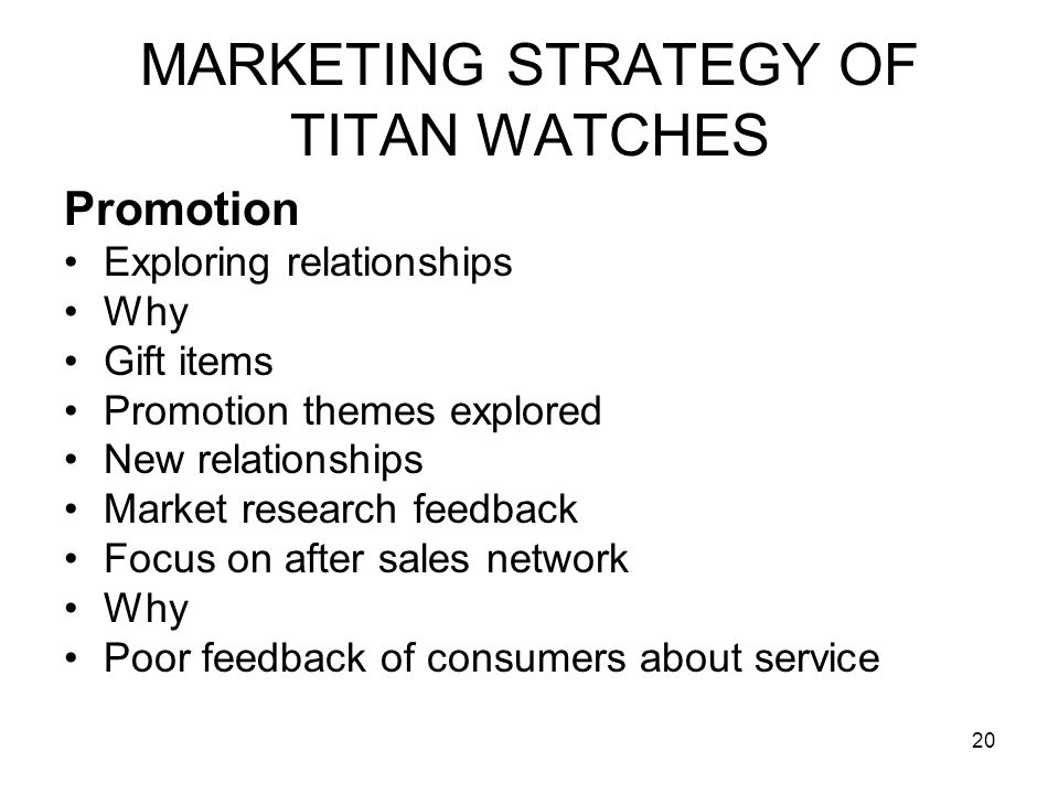 20 MARKETING STRATEGY OF TITAN WATCHES Promotion Exploring relationships Why Gift items Promotion themes explored New relationships Market research feedback Focus on after sales network Why Poor feedback of consumers about service