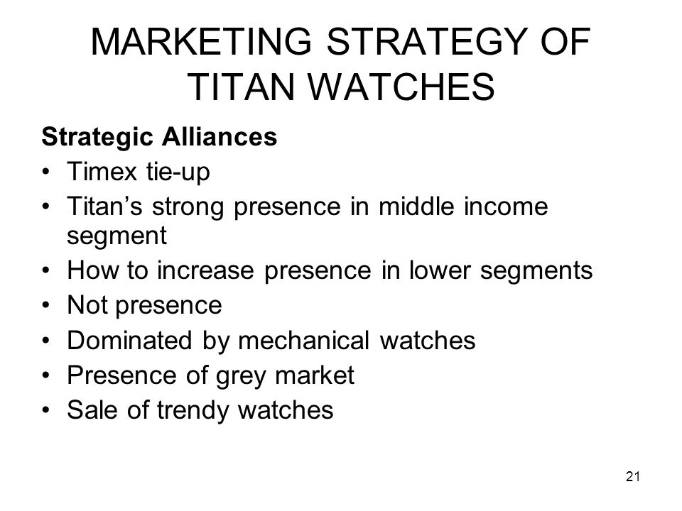 21 MARKETING STRATEGY OF TITAN WATCHES Strategic Alliances Timex tie-up Titan's strong presence in middle income segment How to increase presence in lower segments Not presence Dominated by mechanical watches Presence of grey market Sale of trendy watches