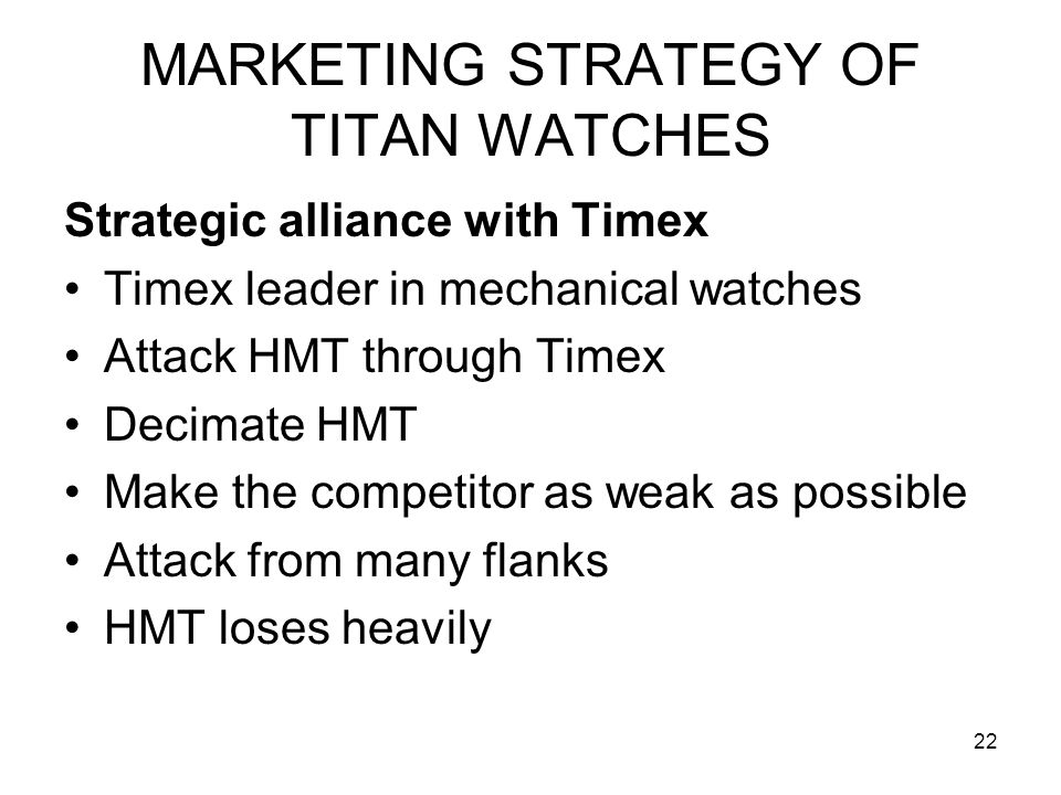 22 MARKETING STRATEGY OF TITAN WATCHES Strategic alliance with Timex Timex leader in mechanical watches Attack HMT through Timex Decimate HMT Make the competitor as weak as possible Attack from many flanks HMT loses heavily