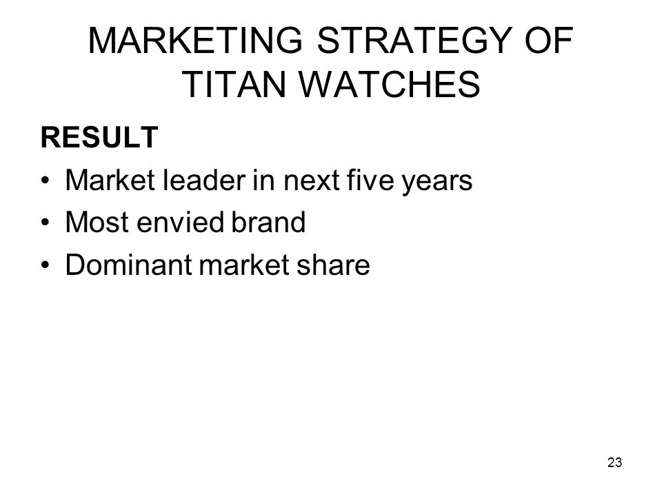 23 MARKETING STRATEGY OF TITAN WATCHES RESULT Market leader in next five years Most envied brand Dominant market share