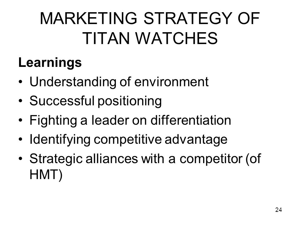 24 MARKETING STRATEGY OF TITAN WATCHES Learnings Understanding of environment Successful positioning Fighting a leader on differentiation Identifying competitive advantage Strategic alliances with a competitor (of HMT)