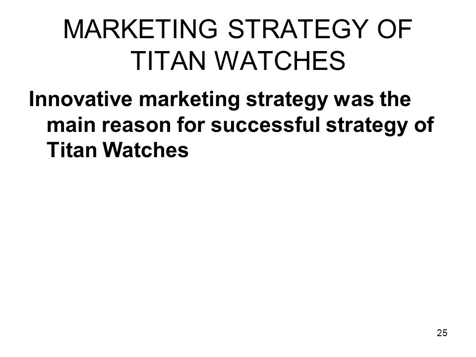 25 MARKETING STRATEGY OF TITAN WATCHES Innovative marketing strategy was the main reason for successful strategy of Titan Watches