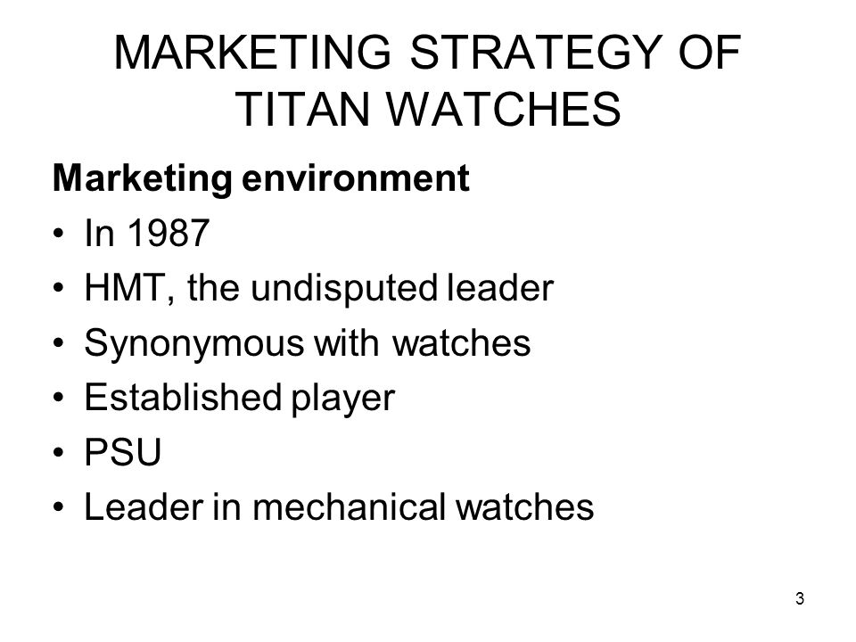 3 MARKETING STRATEGY OF TITAN WATCHES Marketing environment In 1987 HMT, the undisputed leader Synonymous with watches Established player PSU Leader i