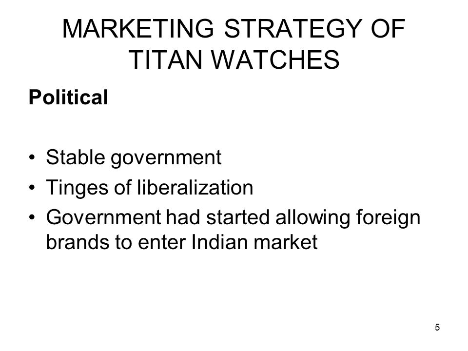 5 MARKETING STRATEGY OF TITAN WATCHES Political Stable government Tinges of liberalization Government had started allowing foreign brands to enter Ind