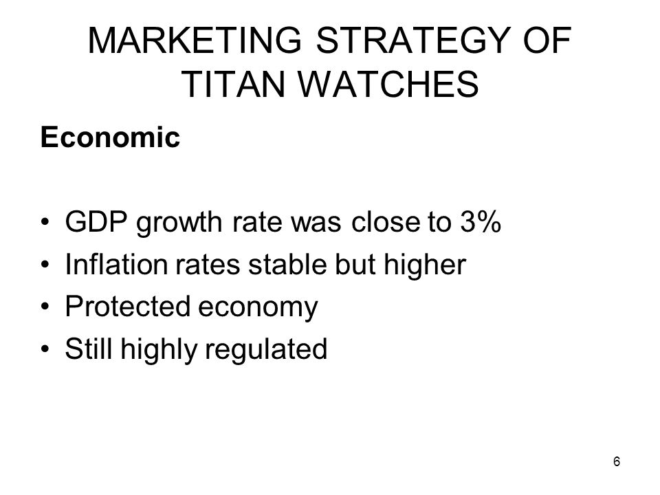 6 MARKETING STRATEGY OF TITAN WATCHES Economic GDP growth rate was close to 3% Inflation rates stable but higher Protected economy Still highly regula