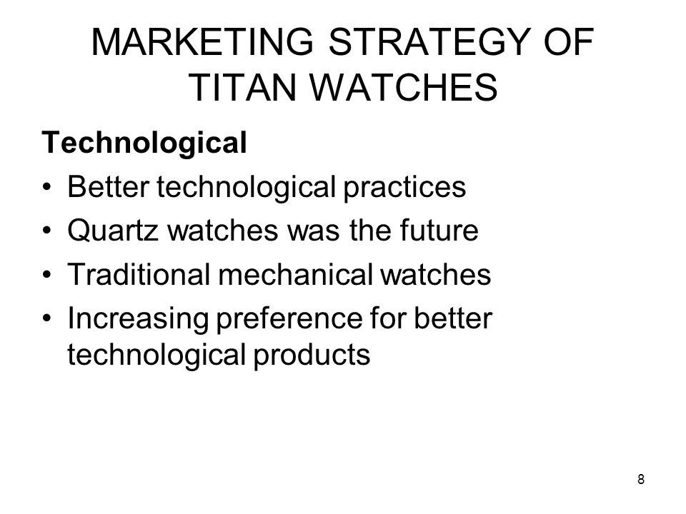8 MARKETING STRATEGY OF TITAN WATCHES Technological Better technological practices Quartz watches was the future Traditional mechanical watches Increa