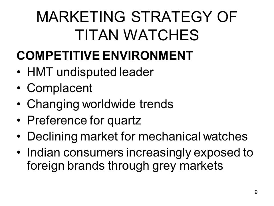 10 MARKETING STRATEGY OF TITAN WATCHES TITAN's assessment Absence of any other major competitor Presence of HMT Complacent Higher market growth rates Quartz-the future of watch market Increasing share of grey market Lack of innovation amongst domestic players