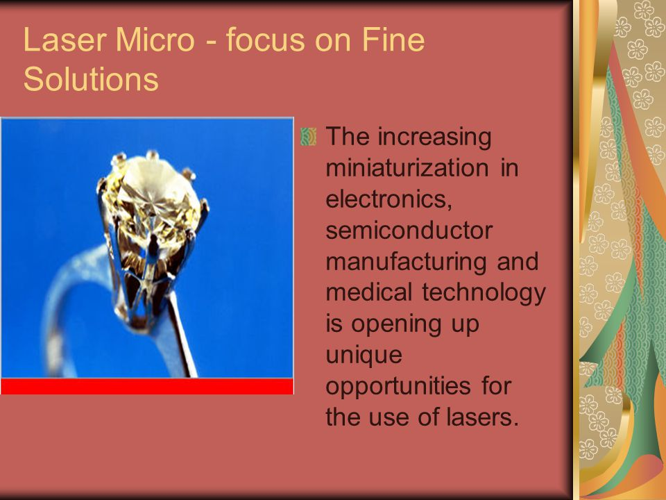 Laser Micro - focus on Fine Solutions The increasing miniaturization in electronics, semiconductor manufacturing and medical technology is opening up unique opportunities for the use of lasers.