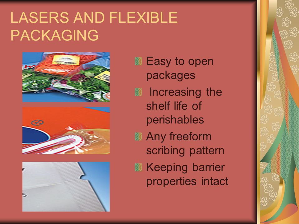 LASERS AND FLEXIBLE PACKAGING Easy to open packages Increasing the shelf life of perishables Any freeform scribing pattern Keeping barrier properties intact