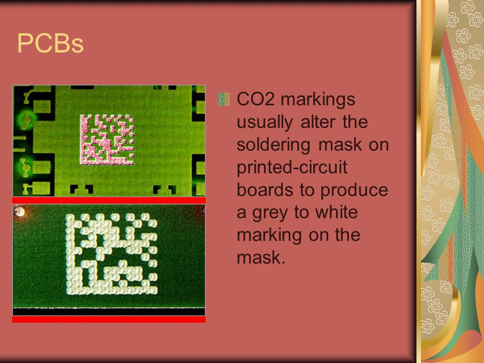 PCBs CO2 markings usually alter the soldering mask on printed-circuit boards to produce a grey to white marking on the mask.