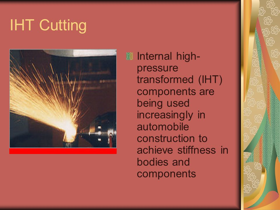 IHT Cutting Internal high- pressure transformed (IHT) components are being used increasingly in automobile construction to achieve stiffness in bodies and components