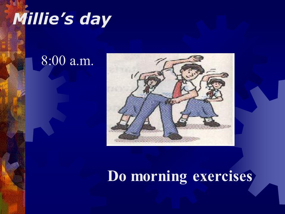 Millie's day 8:00 a.m. Do morning exercises