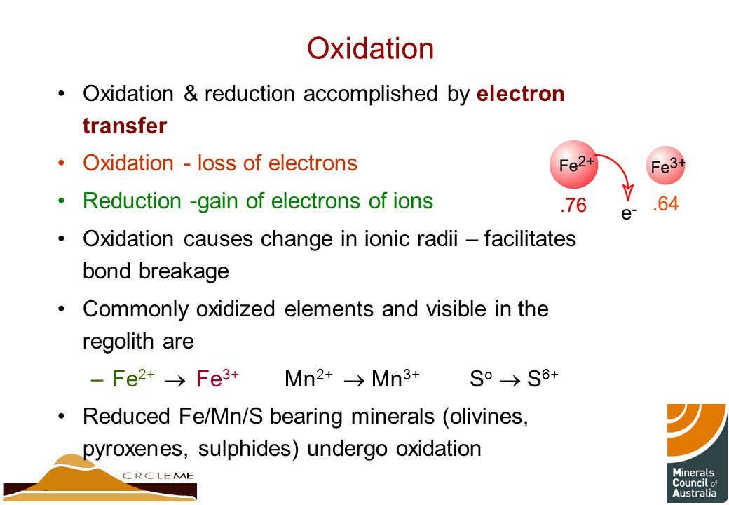 Oxidation Oxidation & reduction accomplished by electron transfer Oxidation - loss of electrons Reduction -gain of electrons of ions Oxidation causes change in ionic radii – facilitates bond breakage Commonly oxidized elements and visible in the regolith are –Fe 2+  Fe 3+ Mn 2+  Mn 3+ S o  S 6+ Reduced Fe/Mn/S bearing minerals (olivines, pyroxenes, sulphides) undergo oxidation