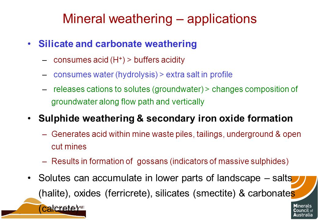 Mineral weathering – applications Silicate and carbonate weathering – consumes acid (H + ) > buffers acidity – consumes water (hydrolysis) > extra salt in profile – releases cations to solutes (groundwater) > changes composition of groundwater along flow path and vertically Sulphide weathering & secondary iron oxide formation –Generates acid within mine waste piles, tailings, underground & open cut mines –Results in formation of gossans (indicators of massive sulphides) Solutes can accumulate in lower parts of landscape – salts (halite), oxides (ferricrete), silicates (smectite) & carbonates (calcrete)