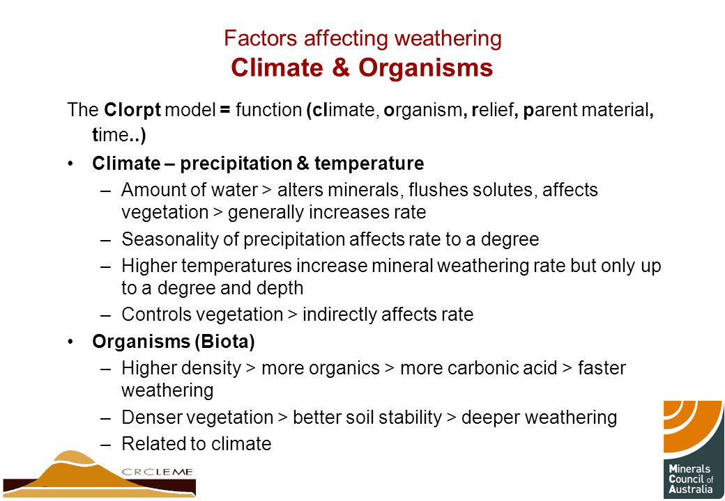 Factors affecting weathering Climate & Organisms The Clorpt model = function (climate, organism, relief, parent material, time..) Climate – precipitation & temperature –Amount of water > alters minerals, flushes solutes, affects vegetation > generally increases rate –Seasonality of precipitation affects rate to a degree –Higher temperatures increase mineral weathering rate but only up to a degree and depth –Controls vegetation > indirectly affects rate Organisms (Biota) –Higher density > more organics > more carbonic acid > faster weathering –Denser vegetation > better soil stability > deeper weathering –Related to climate