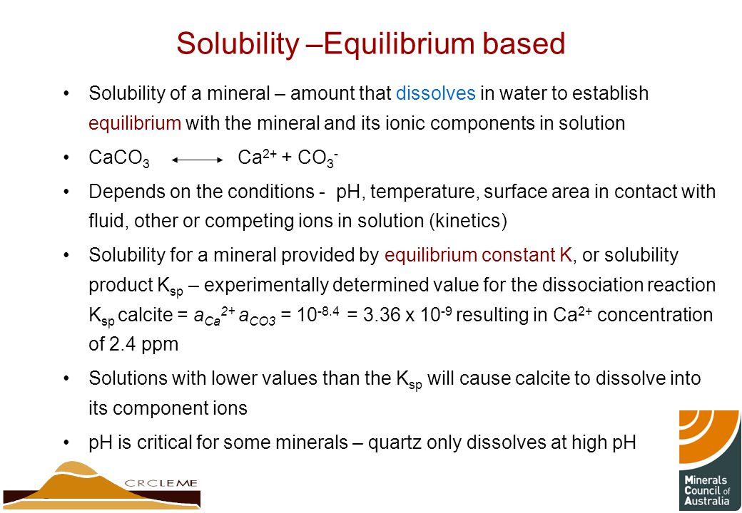 Solubility –Equilibrium based Solubility of a mineral – amount that dissolves in water to establish equilibrium with the mineral and its ionic components in solution CaCO 3 Ca 2+ + CO 3 - Depends on the conditions - pH, temperature, surface area in contact with fluid, other or competing ions in solution (kinetics) Solubility for a mineral provided by equilibrium constant K, or solubility product K sp – experimentally determined value for the dissociation reaction K sp calcite = a Ca 2+ a CO3 = 10 -8.4 = 3.36 x 10 -9 resulting in Ca 2+ concentration of 2.4 ppm Solutions with lower values than the K sp will cause calcite to dissolve into its component ions pH is critical for some minerals – quartz only dissolves at high pH