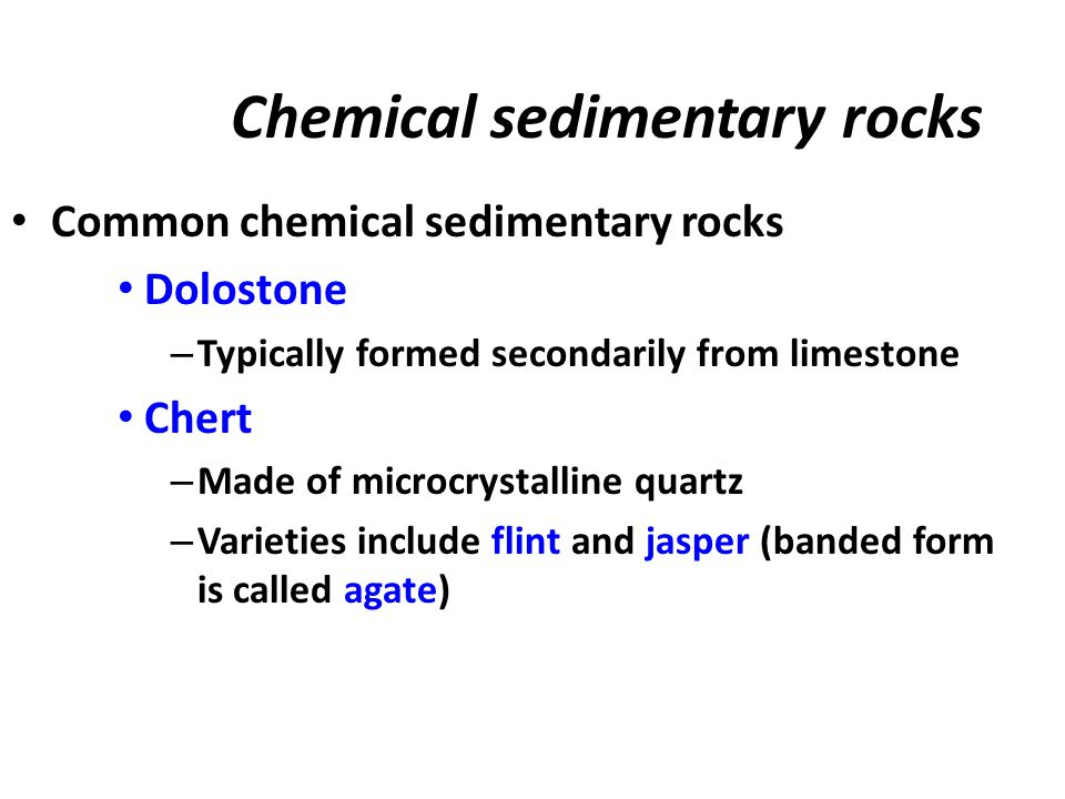 Chemical sedimentary rocks Common chemical sedimentary rocks Dolostone – Typically formed secondarily from limestone Chert – Made of microcrystalline quartz – Varieties include flint and jasper (banded form is called agate)