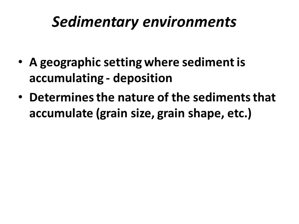 Sedimentary environments A geographic setting where sediment is accumulating - deposition Determines the nature of the sediments that accumulate (grain size, grain shape, etc.)