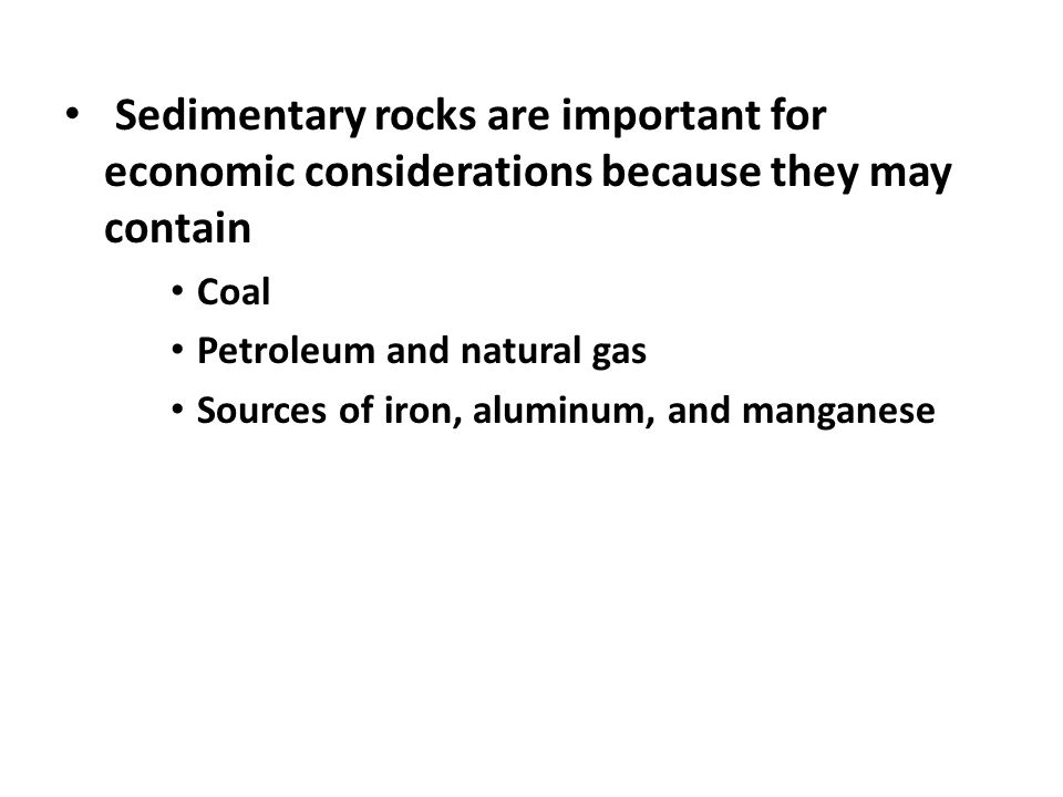 Sedimentary rocks are important for economic considerations because they may contain Coal Petroleum and natural gas Sources of iron, aluminum, and manganese