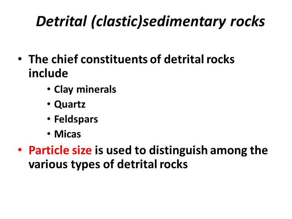 Detrital (clastic)sedimentary rocks The chief constituents of detrital rocks include Clay minerals Quartz Feldspars Micas Particle size is used to distinguish among the various types of detrital rocks