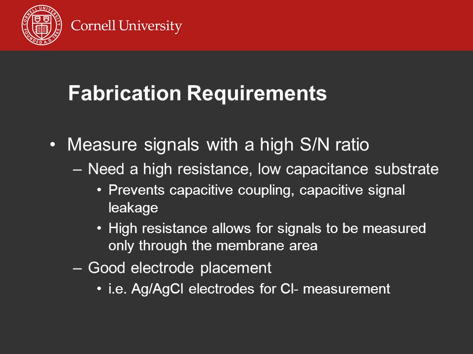 Fabrication Requirements Measure signals with a high S/N ratio –Need a high resistance, low capacitance substrate Prevents capacitive coupling, capacitive signal leakage High resistance allows for signals to be measured only through the membrane area –Good electrode placement i.e.