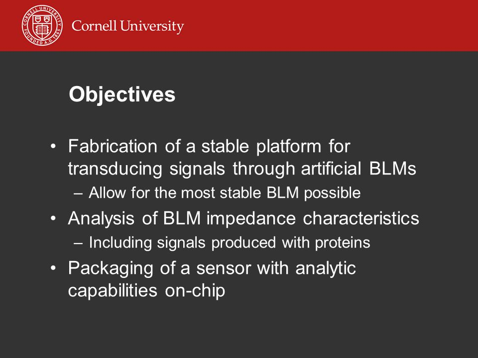 Objectives Fabrication of a stable platform for transducing signals through artificial BLMs –Allow for the most stable BLM possible Analysis of BLM impedance characteristics –Including signals produced with proteins Packaging of a sensor with analytic capabilities on-chip