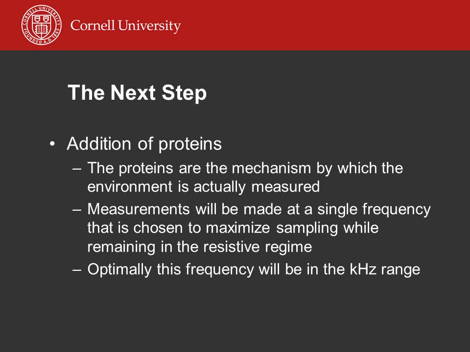 The Next Step Addition of proteins –The proteins are the mechanism by which the environment is actually measured –Measurements will be made at a single frequency that is chosen to maximize sampling while remaining in the resistive regime –Optimally this frequency will be in the kHz range