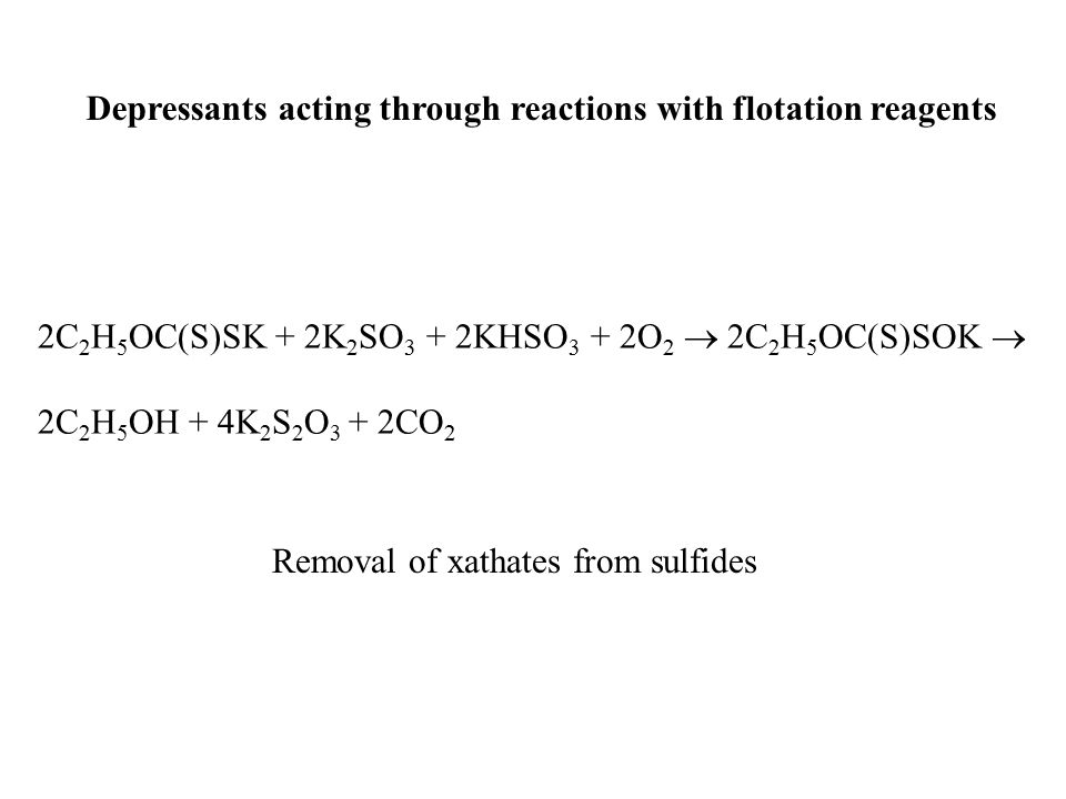Depressants acting through reactions with flotation reagents 2C 2 H 5 OC(S)SK + 2K 2 SO 3 + 2KHSO 3 + 2O 2  2C 2 H 5 OC(S)SOK  2C 2 H 5 OH + 4K 2 S 2 O 3 + 2CO 2 Removal of xathates from sulfides