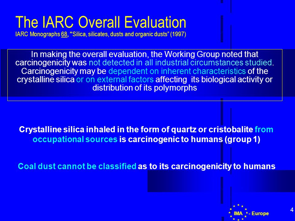 4 The IARC Overall Evaluation IARC Monographs 68, Silica, silicates, dusts and organic dusts (1997) In making the overall evaluation, the Working Group noted that carcinogenicity was not detected in all industrial circumstances studied.