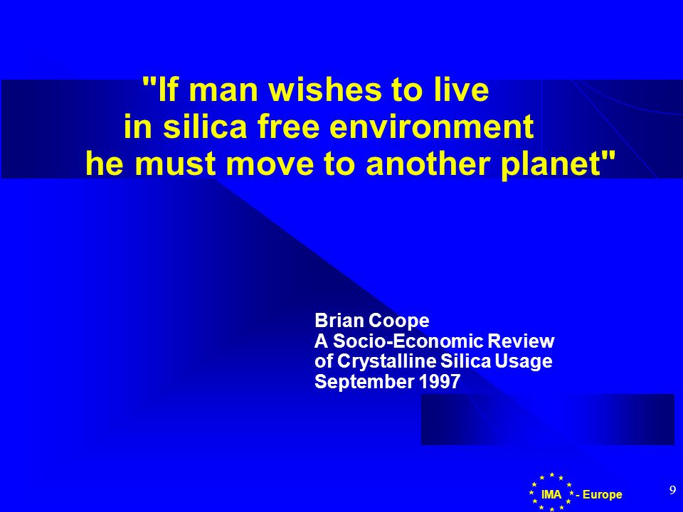 9 If man wishes to live in silica free environment he must move to another planet Brian Coope A Socio-Economic Review of Crystalline Silica Usage September 1997 - EuropeIMA