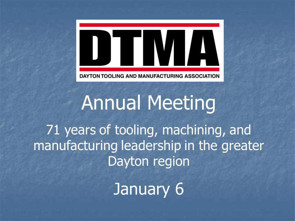 Annual Meeting 71 years of tooling, machining, and manufacturing leadership in the greater Dayton region January 6