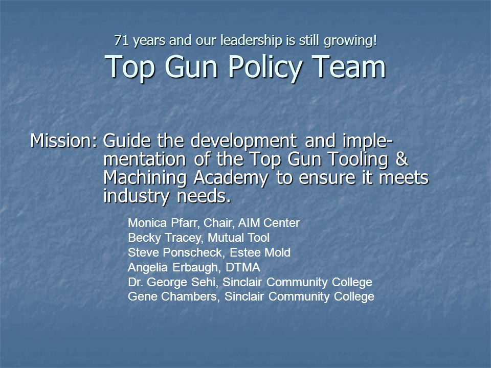 71 years and our leadership is still growing! Top Gun Policy Team Mission:Guide the development and imple- mentation of the Top Gun Tooling & Machinin