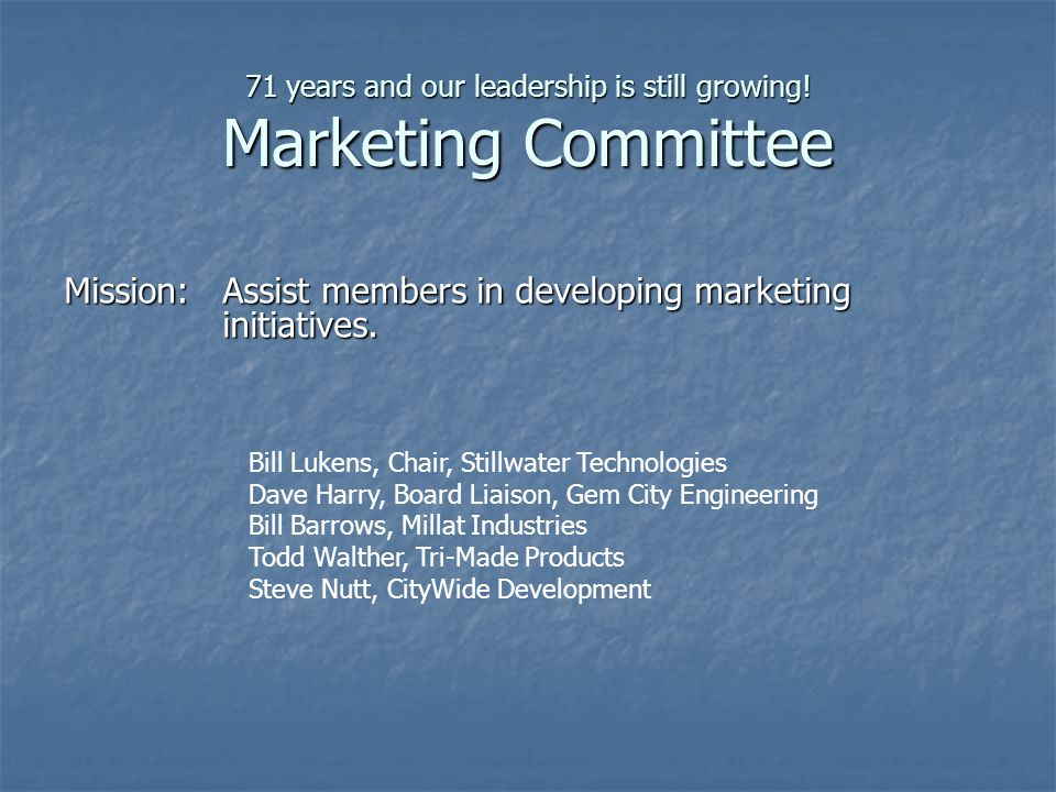 71 years and our leadership is still growing! Marketing Committee Mission:Assist members in developing marketing initiatives. Bill Lukens, Chair, Stil