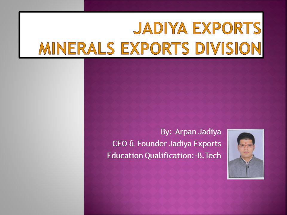 By:-Arpan Jadiya CEO & Founder Jadiya Exports Education Qualification:-B.Tech