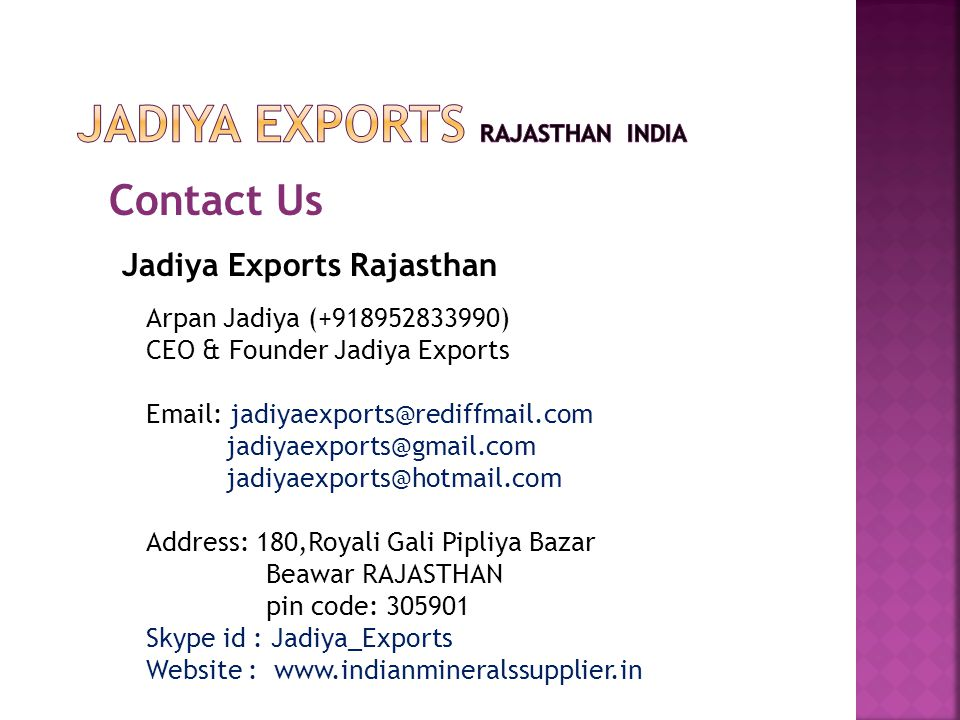 Contact Us Jadiya Exports Rajasthan Arpan Jadiya (+918952833990) CEO & Founder Jadiya Exports Email: jadiyaexports@rediffmail.com jadiyaexports@gmail.com jadiyaexports@hotmail.com Address: 180,Royali Gali Pipliya Bazar Beawar RAJASTHAN pin code: 305901 Skype id : Jadiya_Exports Website : www.indianmineralssupplier.in