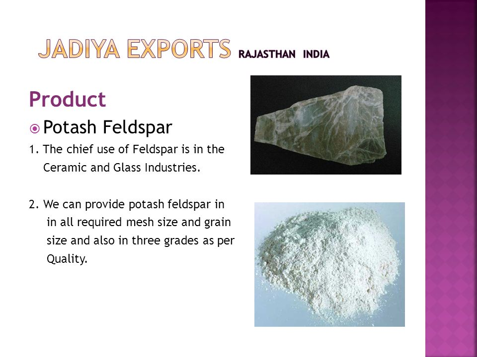 Product  Potash Feldspar 1. The chief use of Feldspar is in the Ceramic and Glass Industries.
