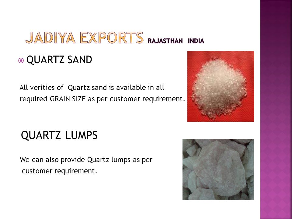  QUARTZ SAND All verities of Quartz sand is available in all required GRAIN SIZE as per customer requirement.